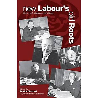 New Labour's Old Roots - Revisionist Thinkers in Labour's History (Enl