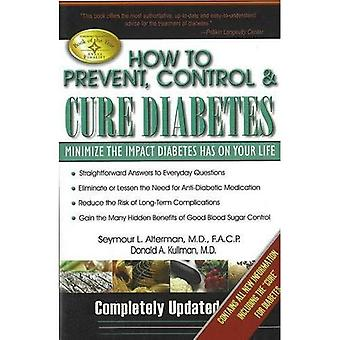How to Prevent, Control and Cure Diabetes: Minimise the Impact Diabetes Has on Your Life: Minimize the Impact Diabetes Has on Your Life