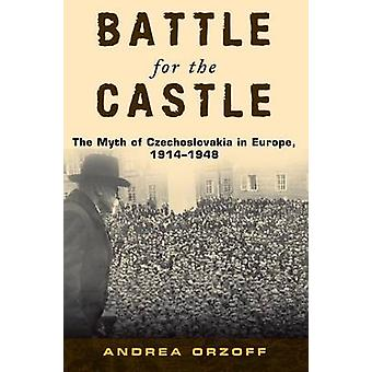 Battle for the Castle The Myth of Czechoslovakia in Europe 19141948 by Orzoff & Andrea