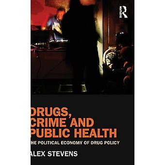 Drugs Crime and Public Health The Political Economy of Drug Policy by Stevens & Alex