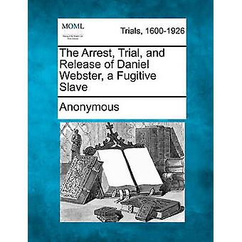 The Arrest Trial and Release of Daniel Webster a Fugitive Slave by Anonymous