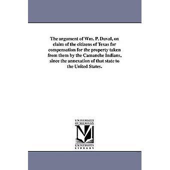 Das Argument der Wm. P. Duval auf Forderung der Bürgerinnen und Bürger von Texas auf Schadensersatz für die Eigenschaft von ihnen von den Camanche Indianern seit der Annexion dieses Staates in die USA genommen. von Duval & William Pope
