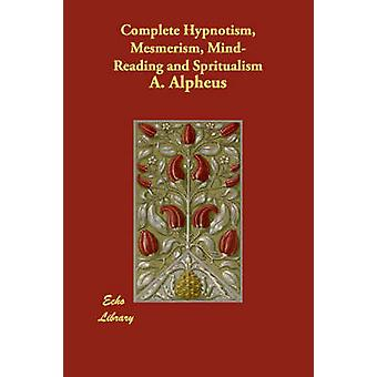 Complete Hypnotism Mesmerism MindReading and Spritualism by Alpheus & A.