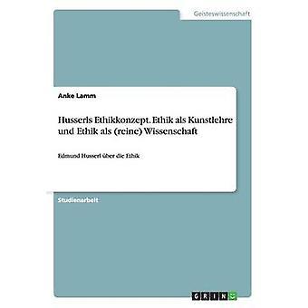 Husserls Ethikkonzept. Ethik als Kunstlehre und Ethik als reine Wissenschaft by Lamm & Anke