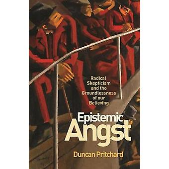 Epistemic Angst - Radical Skepticism and the Groundlessness of Our Bel