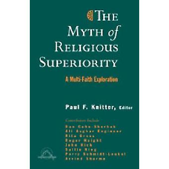 The Myth of Religious Superiorty - A Multi-faith Exploration by Paul F