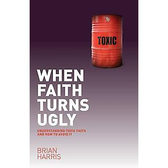 When Faith Turns Ugly - Understanding Toxic Faith and How to Avoid it