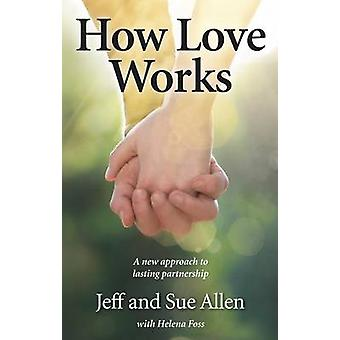 How Love Works - A New Approach to Lasting Partnership by Sue Allen -