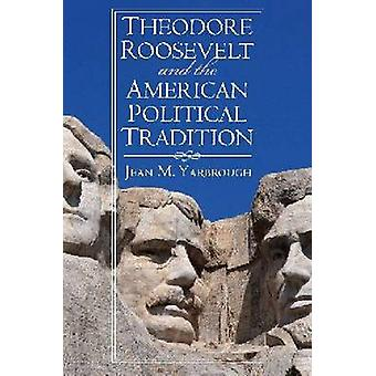 Theodore Roosevelt and the American Political Tradition by Jean M Yar