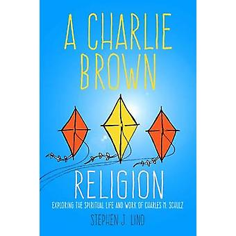 A Charlie Brown Religion  Exploring the Spiritual Life and Work of Charles M. Schulz by Stephen J Lind