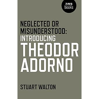 Neglected or Misunderstood Introducing Theodor Adorno by Stuart Walton