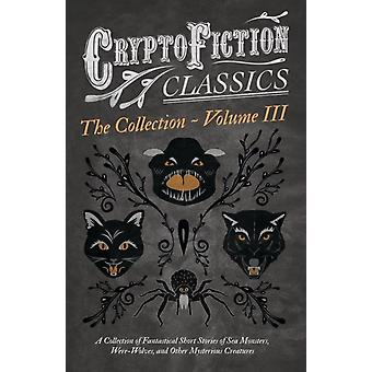 Cryptofiction  Volume III. A Collection of Fantastical Short Stories of Sea Monsters WereWolves and Other Mysterious Creatures Cryptofiction Classics  Weird Tales of Strange Creatures Includin by Various