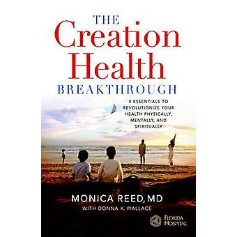 The Creation Health Breakthrough 8 Essentials to Revolutionize Your Health Physically Mentally and Spiritually by Reed MD & Monica