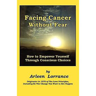 Facing Cancer Without Fear How to Empower Yourself Through Conscious Choices by Lorrance & Arleen