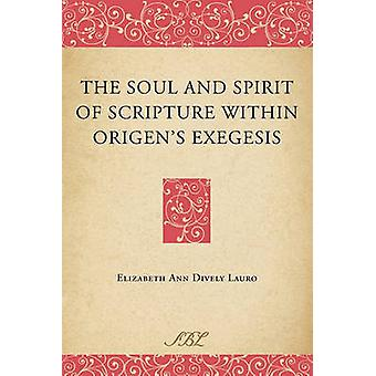 The Soul and Spirit of Scripture Within Origens Exegesis by Dively Lauro & Elizabeth Ann