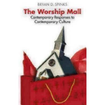 The Worship Mall Contemporary Responses to Contemporary Culture by Spinks & Bryan D.