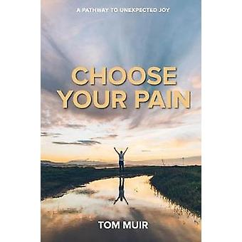 Choose Your Pain A Pathway To Unexpected Joy by Muir & Tom