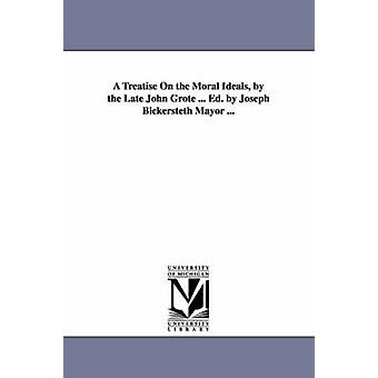 A Treatise On the Moral Ideals by the Late John Grote ... Ed. by Joseph Bickersteth Mayor ... by Grote & John