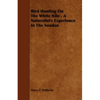 Bird Hunting on the White Nile  A Naturalists Experience in the Soudan by Witherby & Harry F.