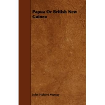 Papua Or British New Guinea by Murray & John Hubert