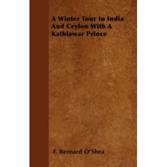 A Winter Tour In India And Ceylon With A Kathiawar Prince by OShea & F. Bernard