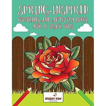 SpringInspired Coloring and Activity Book for 6 Year Olds by Speedy Kids