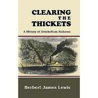 Clearing the Thickets A History of Antebellum Alabama by Lewis & Herbert James