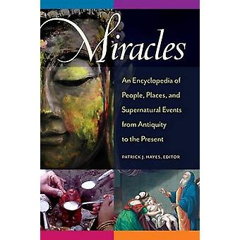 Miracles An Encyclopedia of People Places and Supernatural Events from Antiquity to the Present by Hayes & Patrick