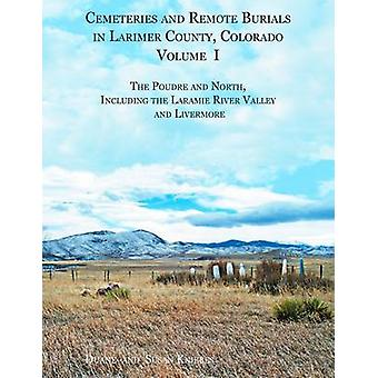 Cemeteries and Remote Burials in Larimer County Colorado Volume I The Poudre and North Including the Laramie River Valley and Livermore by Kniebes & Duane V
