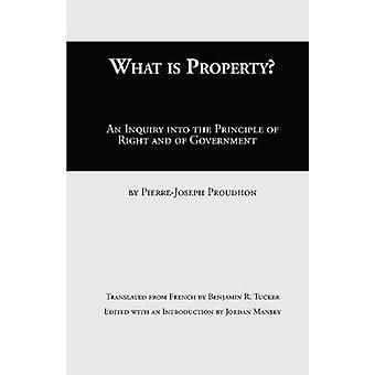 What Is Property An Inquiry into the Principle of Right and of Government by Proudhon & PierreJoseph