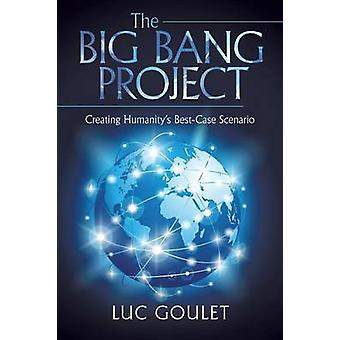 The Big Bang Project Creating Humanitys BestCase Scenario by Goulet & Luc