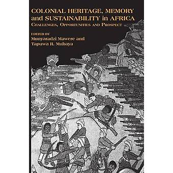 Colonial Heritage Memory and Sustainability in Africa. Challenges Opportunities and Prospects by Mawere & Munyaradzi