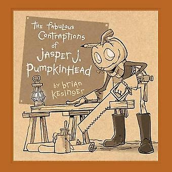 The Fabulous Contraptions Of Jasper J. Pumpkinhead by Brian Kesinger