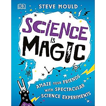 Science is Magic - Amaze your Friends with Spectacular Science Experim