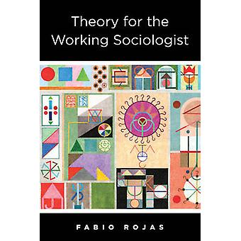 Theory for the Working Sociologist by Fabio Rojas - 9780231181648 Book