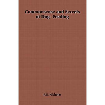 Commonsense and Secrets of Dog- Feeding by R.E. Nicholas - 9781406797