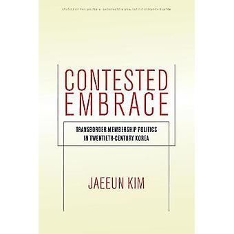 Contested Embrace Transborder Membership Politics in TwentiethCentury Korea Studies of the Walter H Shorenstein AsiaPacific Research Center