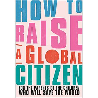 How to Raise a Global Citizen  For the Parents of the Children Who Will Save the World by Anna Davidson & Contributions by Marvyn Harrison