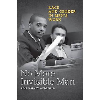 No More Invisible Man - Race and Gender in Men's Work by Adia Harvey W