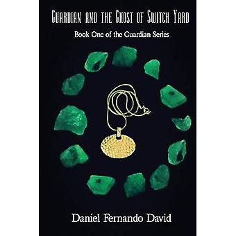 Guardian and the Ghost of Switch Yard Book One of the Guardian Series by David & Daniel Fernando