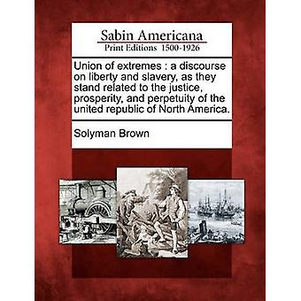 Union of extremes  a discourse on liberty and slavery as they stand related to the justice prosperity and perpetuity of the united republic of North America. by Brown & Solyman