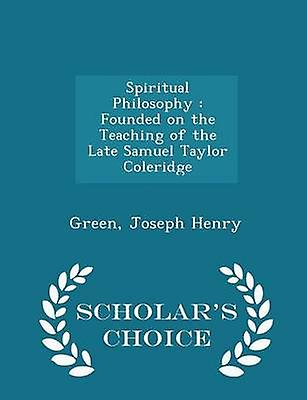 Spiritual Philosophy  Founded on the Teaching of the Late Samuel Taylor Coleridge  Scholars Choice Edition by Henry & Green & Joseph