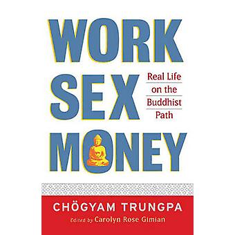 Work - Sex - Money - Real Life on the Path of Mindfulness by Chogyam T