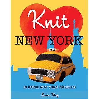 Knit New York - 10 Iconic New York Projects by Emma King - 97819084491