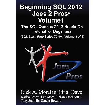 Beginning SQL 2012 Joes 2 Pros Volume 1 The SQL Queries 2012 HandsOn Tutorial for Beginners SQL Exam Prep Series 70461 Volume 1 Of 5 by Morelan & Rick