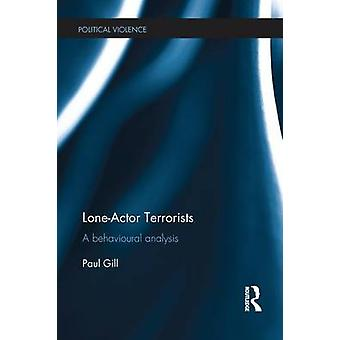 LoneActor Terrorists  A behavioural analysis by Paul Gill