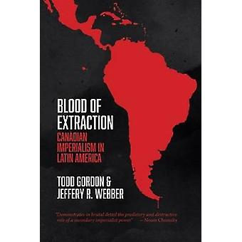 Blood of Extraction  Canadian Imperialism in Latin America by Todd Gordon & Jeffery R Webber
