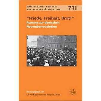 Friede Freiheit Brot  Romane zur deutschen Novemberrevolution by Volume editor Ulrich Kittstein & Volume editor Regine Zeller