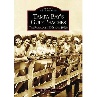 Tampa Bay's Gulf Beaches - The Fabulous 1950s and 1960s by R Wayne Aye