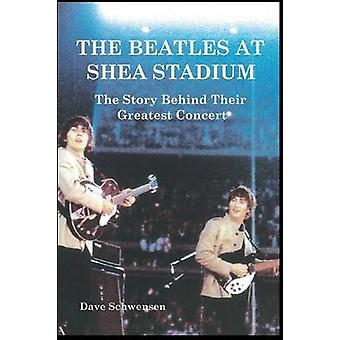 The Beatles at Shea Stadium The Story Behind Their Greatest Concert by Schwensen & Dave